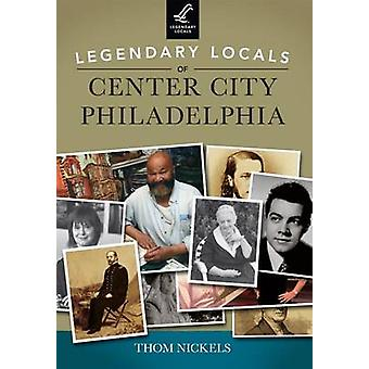 Legendary Locals of Center City Philadelphia by Thom Nickels - 978146