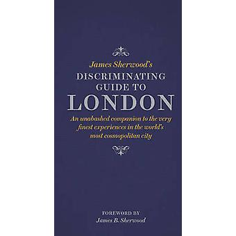 James Sherwood's Discriminating Guide to London - An Unabashed Compani