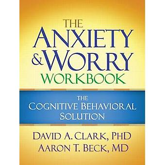 The Anxiety and Worry Workbook - The Cognitive-Behavioral Solution by