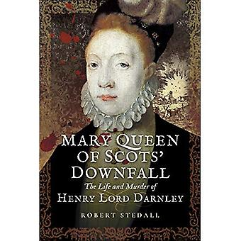 Mary Queen of Scots Downfall: The Life and Murder of Henry, Lord Darnley