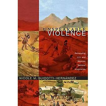 Unspeakable Violence - Remapping U.S. and Mexican National Imaginaries