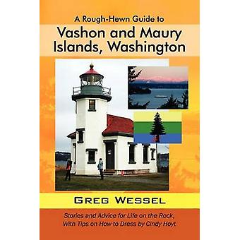 A RoughHewn Guide to Vashon and Maury Islands Washington Stories and Advice for Life on the Rock with Tips on How to Dress by Cindy Hoyt by Wessel & Greg