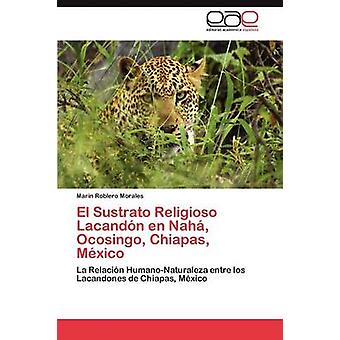 El Sustrato Religioso Lacandona En Naha Ocosingo Chiapas Mexico por Roblero Morales y Marin