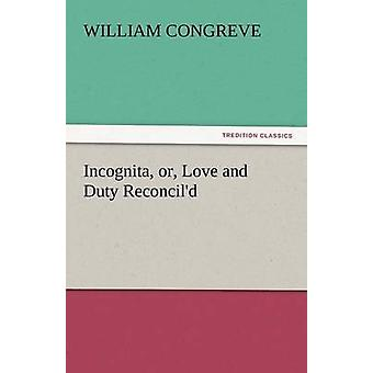 Incognita Or Love and Duty Reconcild by Congreve & William