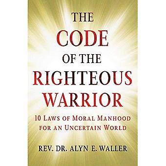 Code du guerrier juste: 10 lois de la virilité morale pour un monde incertain