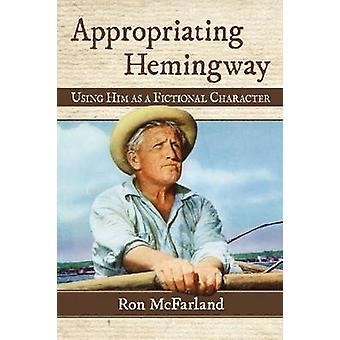 Appropriating Hemingway - Using Him as a Fictional Character by Ron Mc