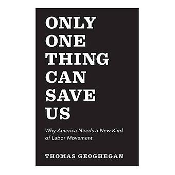 Only One Thing Can Save Us - Why America Needs a New Kind of Labor Mov