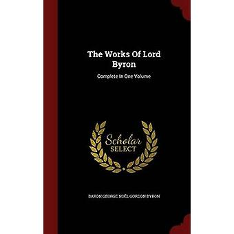 The Works Of Lord Byron Complete In One Volume von Baron George Nol Gordon Byron