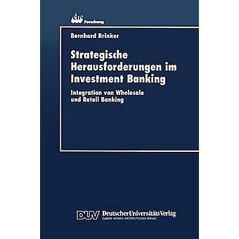 Strategische Herausforderungen im Investment Banking  Integration von Wholesale und Retail Banking by Brinker & Bernhard