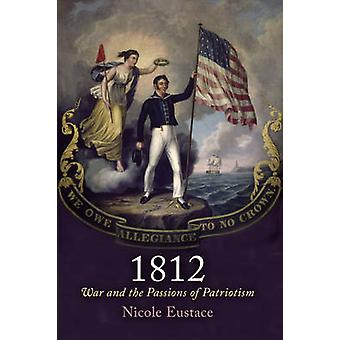 1812 - War and the Passions of Patriotism by Nicole Eustace - 97808122