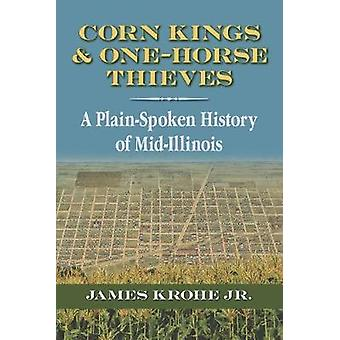 Corn Kings and One-Horse Thieves - A Plain-Spoken History of Mid-Illin