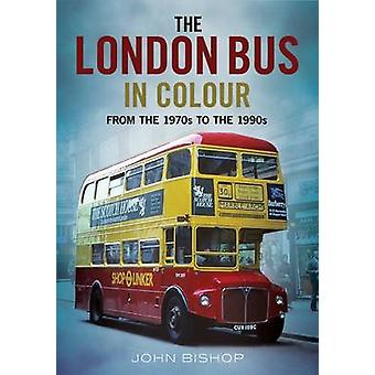 The London Bus in Colour - From the 1970s to the 1990s by John Bishop