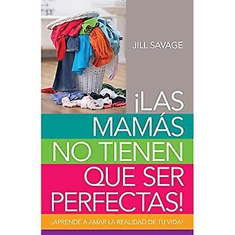 Mamas No Tienen Que Ser Perfectas, Las: Aprende a Amar La Realidad de Tu Vida