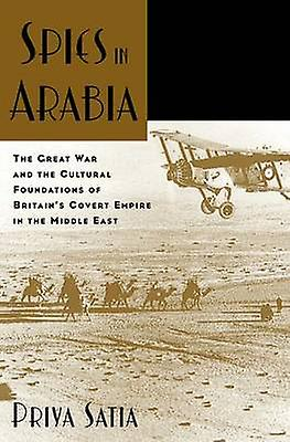 Spies in Arabia The Great War and the Cultural Foundations of Britains Covert Empire in the Middle East by Satia & Priya
