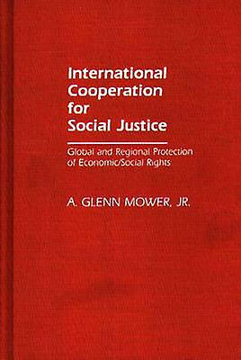 International Cooperation for Social Justice Global and Regional Prougeection of EconomicSocial Rights by Mower & A. Glenn & Jr.