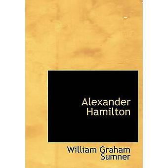 Alexander Hamilton Large Print Edition by Sumner & William Graham