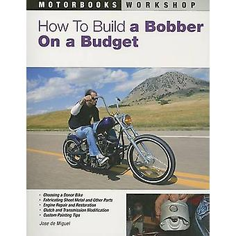 How to Build a Bobber on a Budget by Jose De Miguel - 9780760327852 B