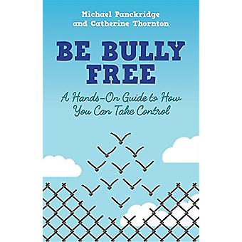 Be Bully Free - A Hands-on Guide to How You Can Take Control by Cather