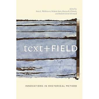 Text + Field - Innovations in Rhetorical Method by Sara L McKinnon - R