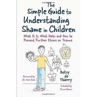 The Simple Guide to Understanding Shame in Children: What it is, What� Helps and How to Prevent Further Stress or Trauma