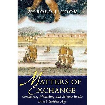 Matters of Exchange Commerce Medicine and Science in the Dutch Golden Age by Cook & Harold J.