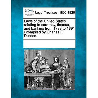 Laws of the United States relating to currency finance and banking from 1789 to 1891  compiled by Charles F. Dunbar. by Multiple Contributors & See Notes