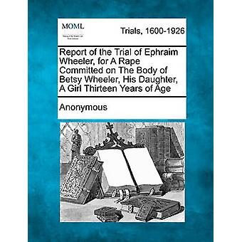 Bericht von der Testversion von Ephraim Wheeler für eine Vergewaltigung begangen auf den Körper von Betsy Wheeler seine Tochter A Mädchen dreizehn Jahre alt von anonym
