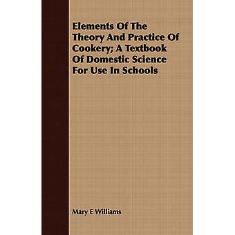 Elements Of The Theory And Practice Of Cookery A Textbook Of Domestic Science For Use In Schools by Williams & Mary E