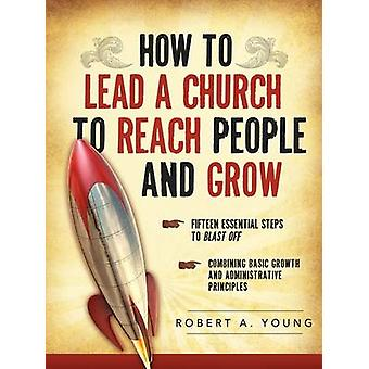 HOW TO LEAD A CHURCH TO REACH PEOPLE AND GROW by Young & Robert A.