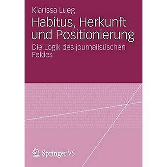 Habitus Herkunft und Positionierung  Die Logik des journalistischen Feldes by Lueg & Klarissa