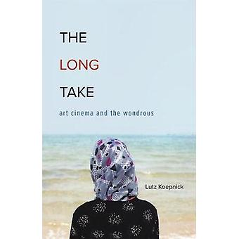 The Long Take - Art Cinema and the Wondrous by Lutz Koepnick - 9780816