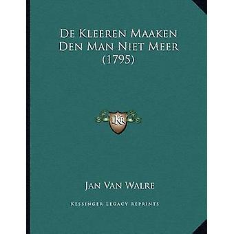 de Kleeren Maaken Den Man Niet Meer (1795) by Jan Van Walre - 9781166