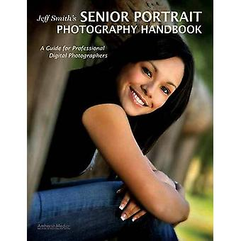 Jeff Smith's Senior Portriat Photography Handbook - A Guide for Profes