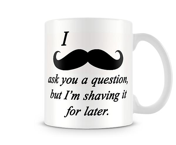 Moustache Question Shave Later Printed Mug