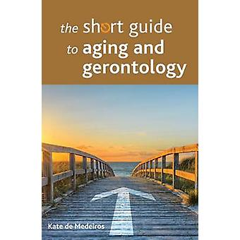 The Short Guide to Aging and Gerontology by Kate De Medeiros - 978144