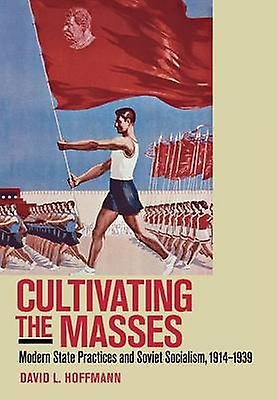 Cultivating the Masses - Modern State Practices and Soviet Socialism -
