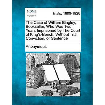 The Case of William Bingley Bookseller Who Was Two Years Imprisoned by The Court of KingsBench Without Trial Conviction or Sentence by Anonymous