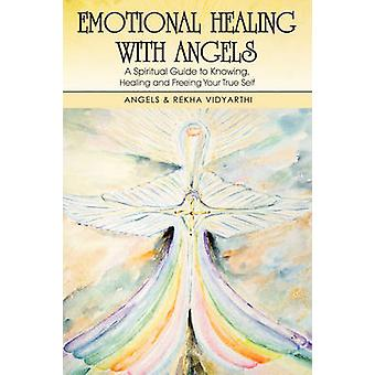 Emotional Healing with Angels A Spiritual Guide to Knowing Healing and Freeing Your True Self by Vidyarthi & Angels &. Rekha