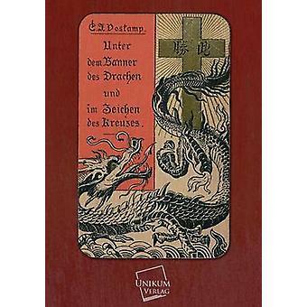 Unter Dem Banner Des Drachen Und Im Zeichen Des Kreuzes by Voskamp & Carl Johannes