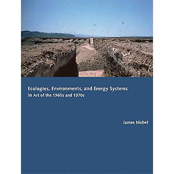 Ecologies - Environments - and Energy Systems in Art of the 1960s and