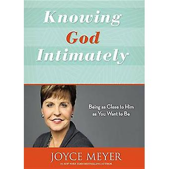 Knowing God Intimately - Being as Close to Him as You Want to be (Revi