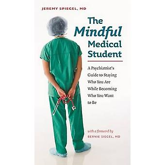 The Mindful Medical Student - A Psychiatrist's Guide to Staying Who Yo
