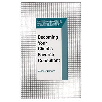Becoming Your Clients Favorite Consultant (Professional Practices in Adult Education and Human Resource Development...