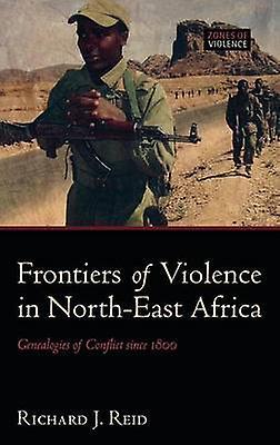 Frontiers of Violence in NorthEast Africa Genealogies of Conflict Since C.1800 by Reid & Richard J.