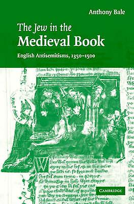 The Jew in the Medieval Book English Antisemitisms 1350 1500 by Bale & Anthony