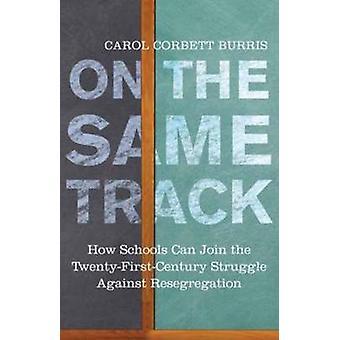 On the Same Track How Schools Can Join the TwentyFirstCentury Struggle against Resegregation by Burris & Carol Corbett