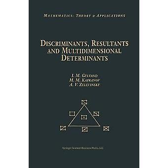 Discriminants Resultants and Multidimensional Determinants by Gelfand & Izrail M.