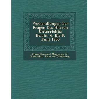 Verhandlungen Ber Fragen Des H Heren Unterrichts Berlin 6. Bis 8. Juni 1900 by Prussia Germany Ministerium F. R. Wis