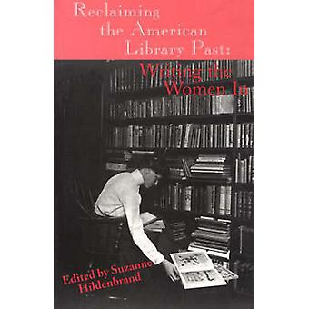 Reclaiming the American Library Past Writing the Women in by Hildenbrand & Suzanne