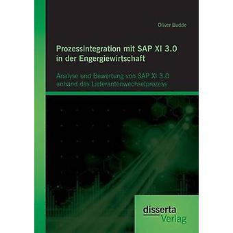 Prozessintegration mit SAP XI 3.0 in der Engergiewirtschaft Analyse und Bewertung von SAP XI 3.0 anhand des Lieferantenwechselprozess by Budde & Oliver